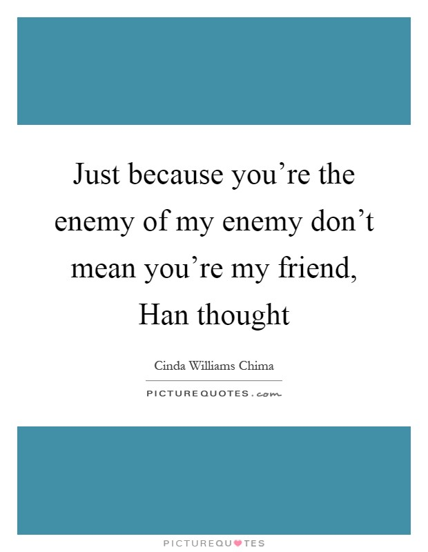 Just because you're the enemy of my enemy don't mean you're my friend, Han thought Picture Quote #1