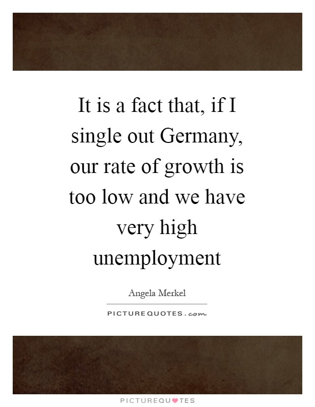 It is a fact that, if I single out Germany, our rate of growth is too low and we have very high unemployment Picture Quote #1