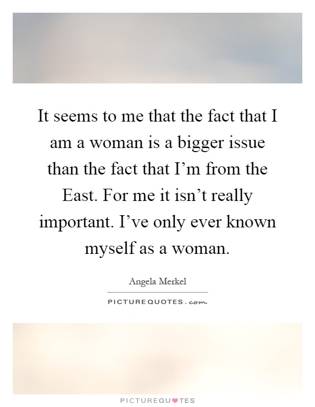 It seems to me that the fact that I am a woman is a bigger issue than the fact that I'm from the East. For me it isn't really important. I've only ever known myself as a woman Picture Quote #1