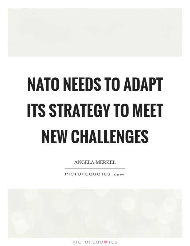 NATO needs to adapt its strategy to meet new challenges Picture Quote #1