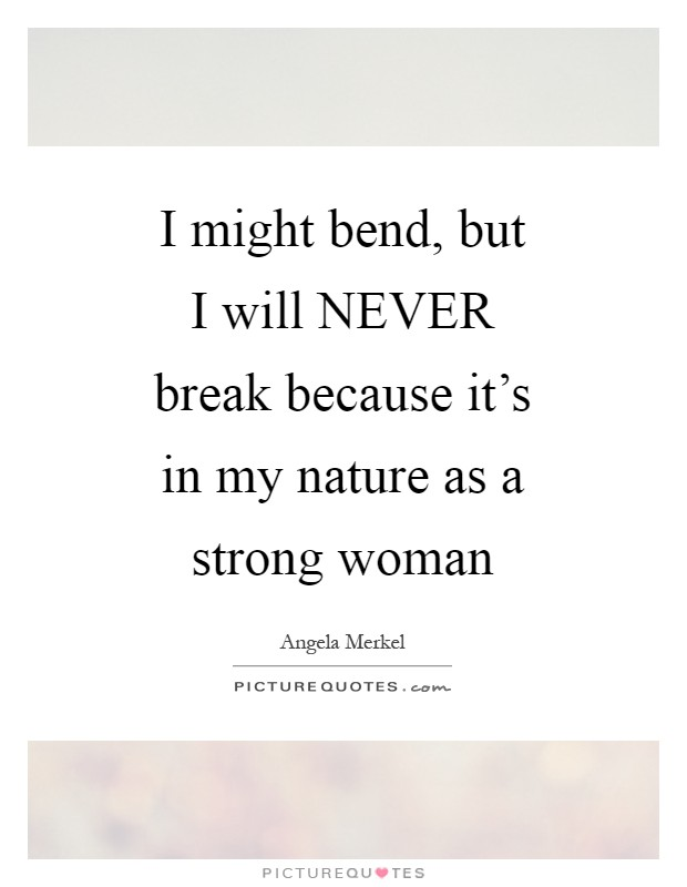 I might bend, but I will NEVER break because it's in my nature as a strong woman Picture Quote #1