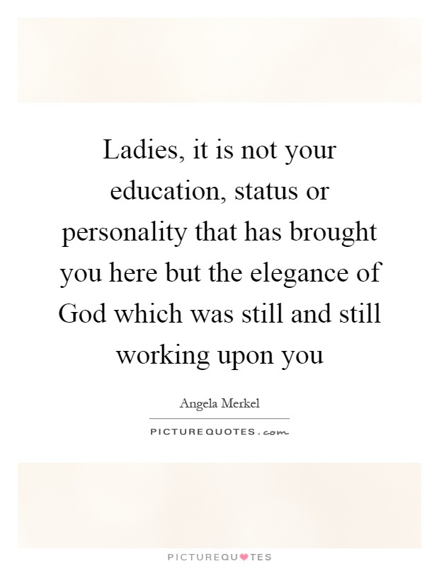 Ladies, it is not your education, status or personality that has brought you here but the elegance of God which was still and still working upon you Picture Quote #1