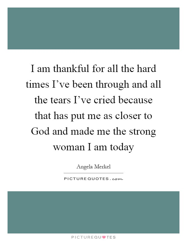 I am thankful for all the hard times I've been through and all the tears I've cried because that has put me as closer to God and made me the strong woman I am today Picture Quote #1