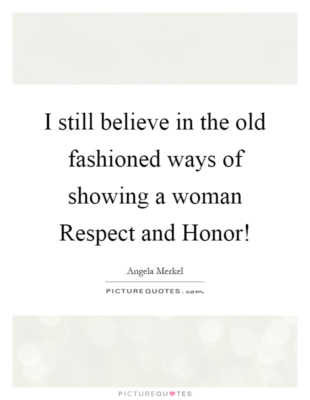 I still believe in the old fashioned ways of showing a woman Respect and Honor! Picture Quote #1