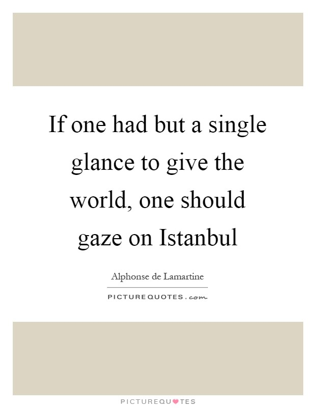 If one had but a single glance to give the world, one should gaze on Istanbul Picture Quote #1