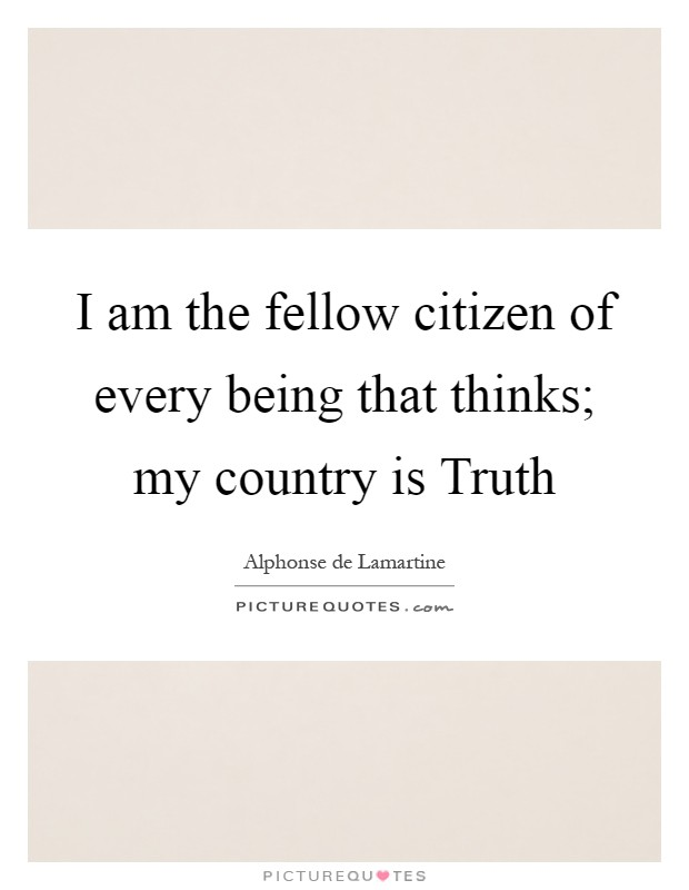 I am the fellow citizen of every being that thinks; my country is Truth Picture Quote #1