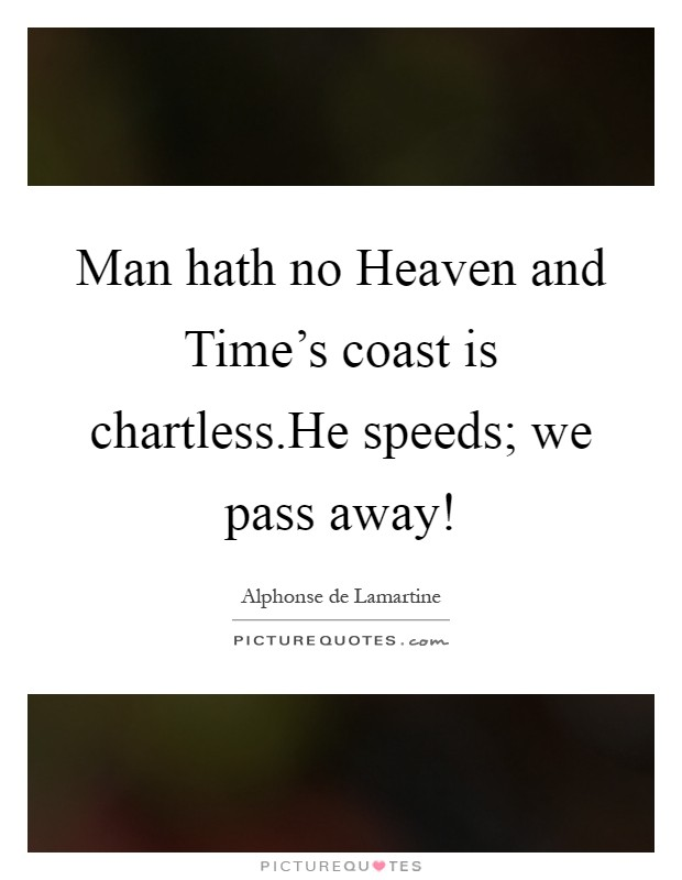 Man hath no Heaven and Time's coast is chartless.He speeds; we pass away! Picture Quote #1