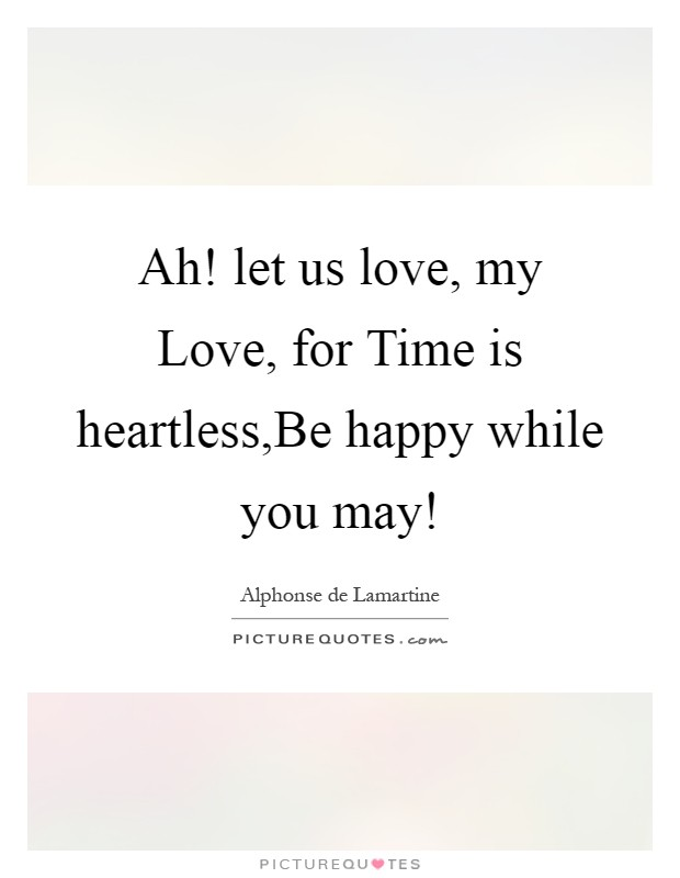 Ah! let us love, my Love, for Time is heartless,Be happy while you may! Picture Quote #1