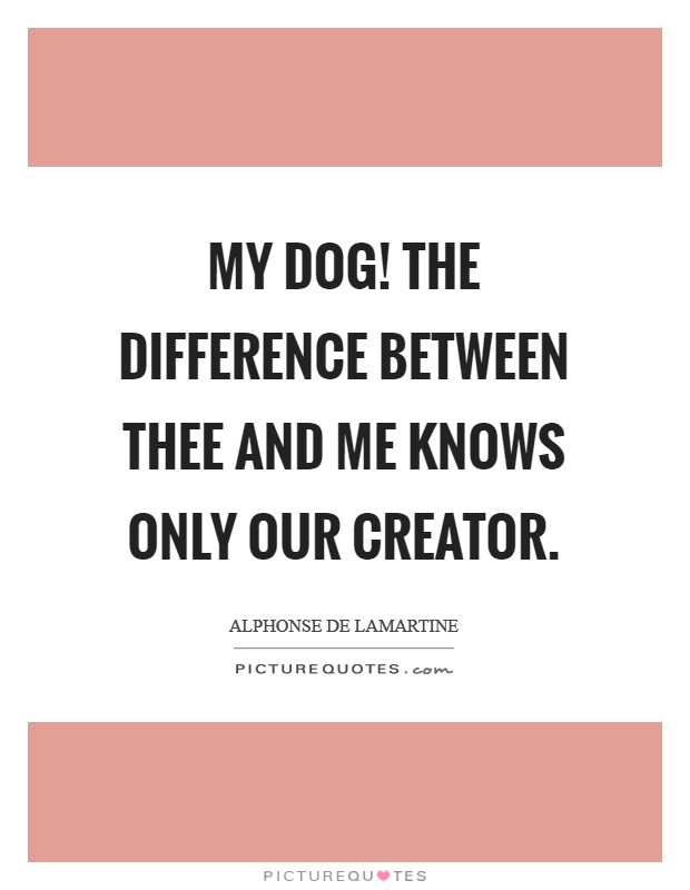 My dog! the difference between thee and me knows only our Creator Picture Quote #1