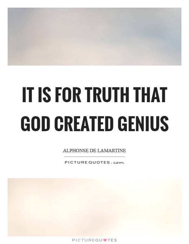 It is for truth that God created genius Picture Quote #1