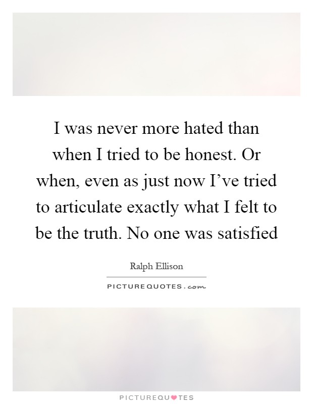 I was never more hated than when I tried to be honest. Or when, even as just now I've tried to articulate exactly what I felt to be the truth. No one was satisfied Picture Quote #1