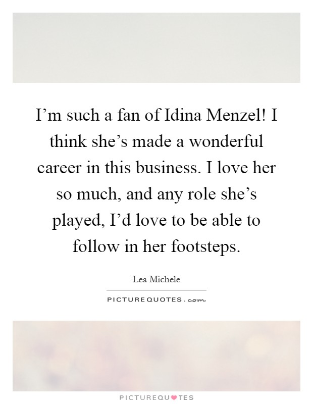 I'm such a fan of Idina Menzel! I think she's made a wonderful career in this business. I love her so much, and any role she's played, I'd love to be able to follow in her footsteps Picture Quote #1