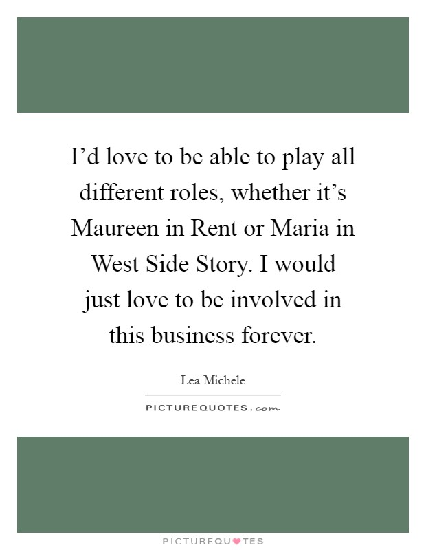 I'd love to be able to play all different roles, whether it's Maureen in Rent or Maria in West Side Story. I would just love to be involved in this business forever Picture Quote #1