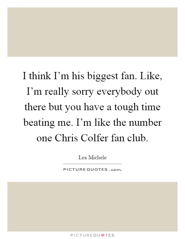 I think I'm his biggest fan. Like, I'm really sorry everybody out there but you have a tough time beating me. I'm like the number one Chris Colfer fan club Picture Quote #1
