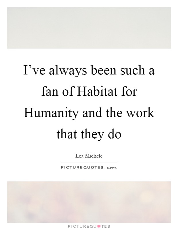 I've always been such a fan of Habitat for Humanity and the work that they do Picture Quote #1
