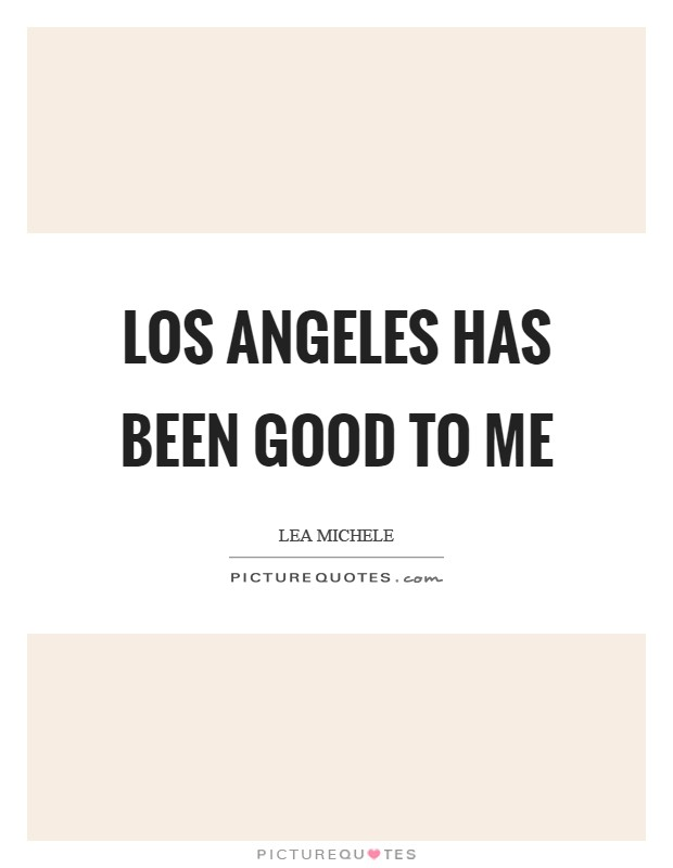 Los Angeles has been good to me Picture Quote #1