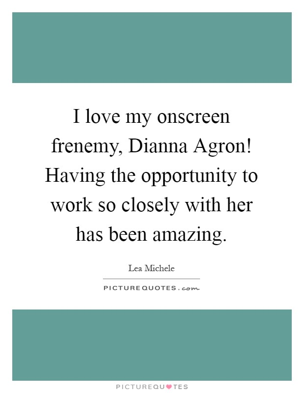 I love my onscreen frenemy, Dianna Agron! Having the opportunity to work so closely with her has been amazing Picture Quote #1