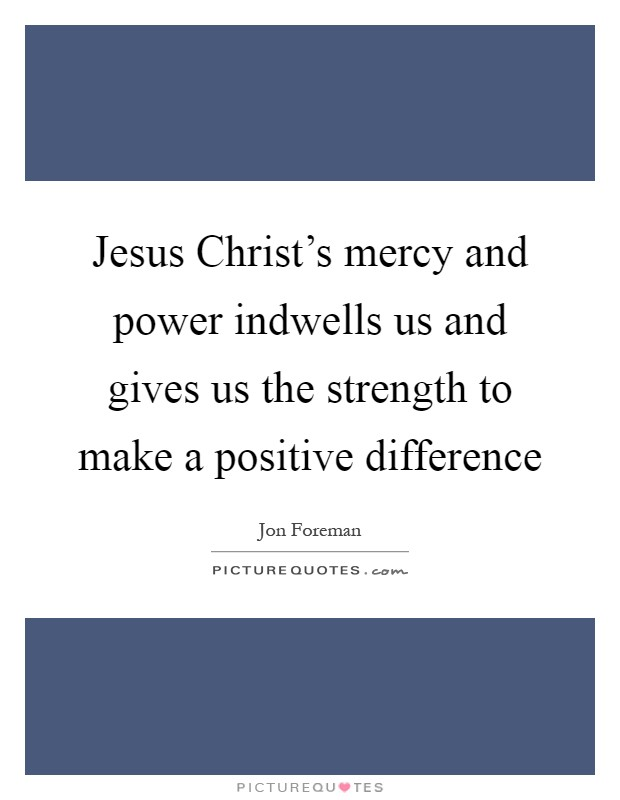 Jesus Christ's mercy and power indwells us and gives us the strength to make a positive difference Picture Quote #1