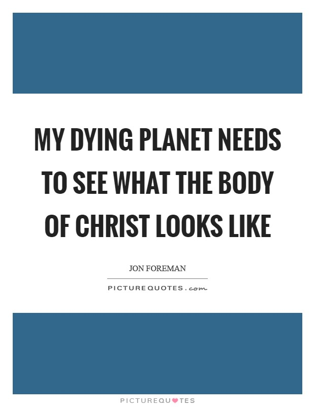 My dying planet needs to see what the body of Christ looks like Picture Quote #1
