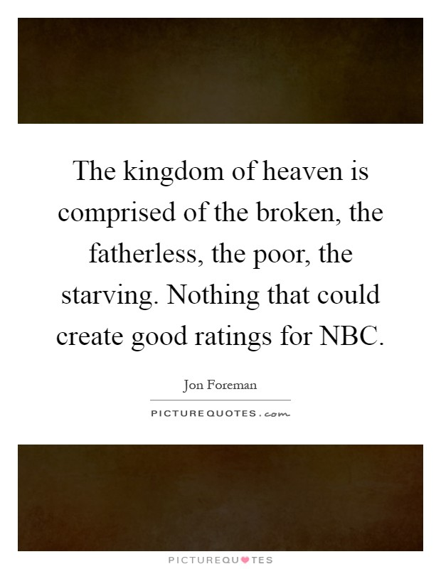The kingdom of heaven is comprised of the broken, the fatherless, the poor, the starving. Nothing that could create good ratings for NBC Picture Quote #1