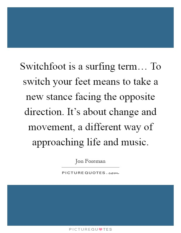 Switchfoot is a surfing term… To switch your feet means to take a new stance facing the opposite direction. It's about change and movement, a different way of approaching life and music Picture Quote #1