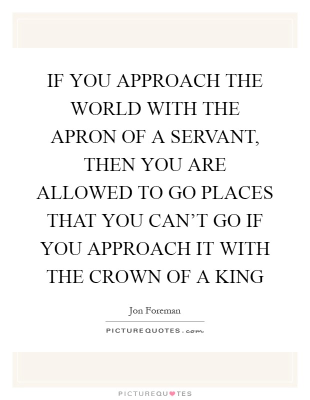 IF YOU APPROACH THE WORLD WITH THE APRON OF A SERVANT, THEN YOU ARE ALLOWED TO GO PLACES THAT YOU CAN'T GO IF YOU APPROACH IT WITH THE CROWN OF A KING Picture Quote #1