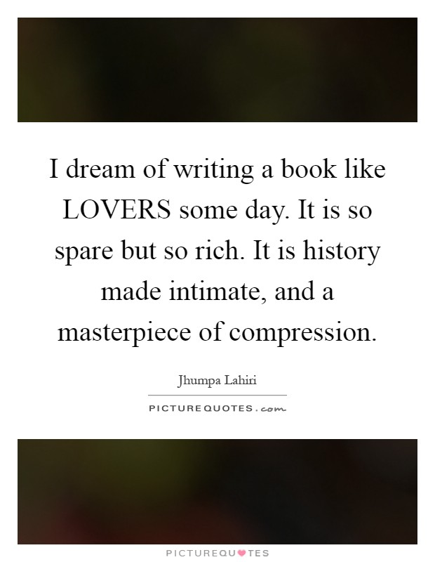 I dream of writing a book like LOVERS some day. It is so spare but so rich. It is history made intimate, and a masterpiece of compression Picture Quote #1