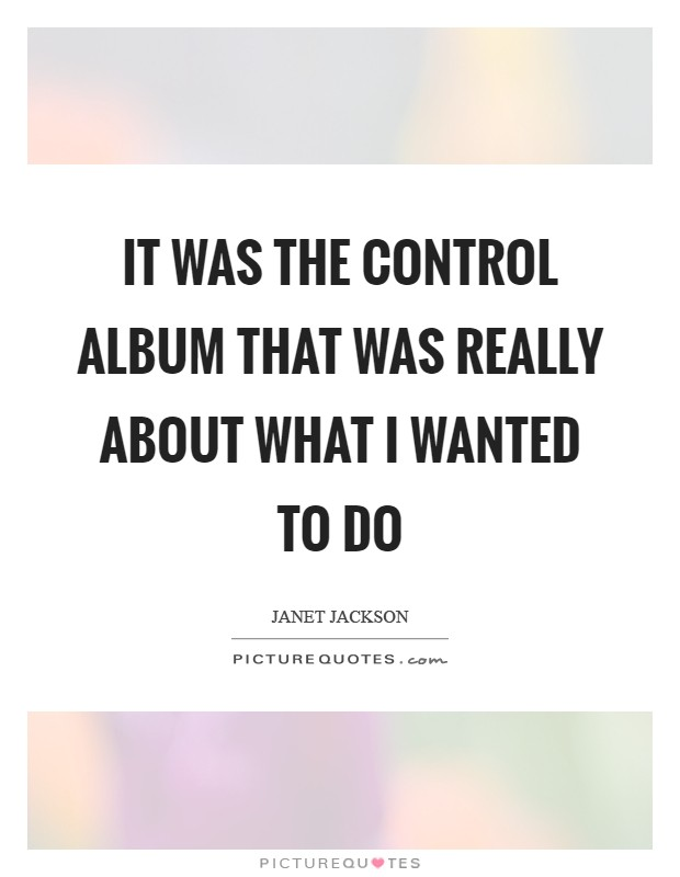 It was the Control album that was really about what I wanted to do Picture Quote #1