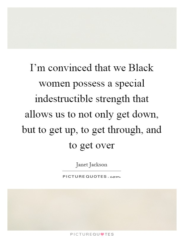 I'm convinced that we Black women possess a special indestructible strength that allows us to not only get down, but to get up, to get through, and to get over Picture Quote #1