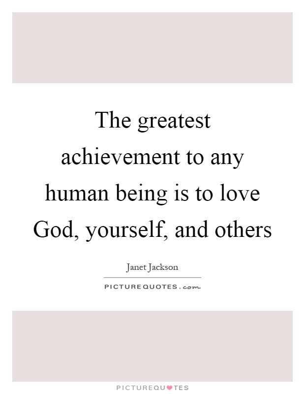 The greatest achievement to any human being is to love God, yourself, and others Picture Quote #1