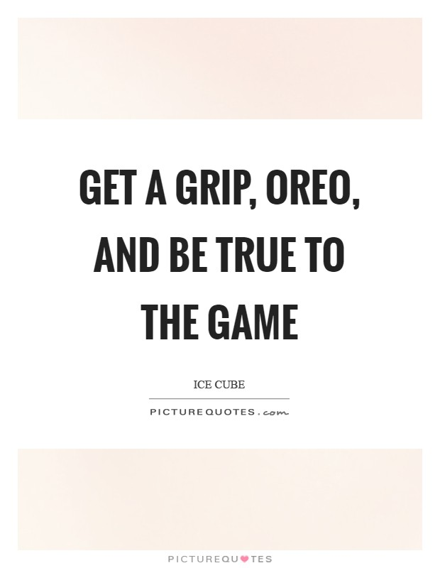 Get a grip, Oreo, and be true to the game Picture Quote #1