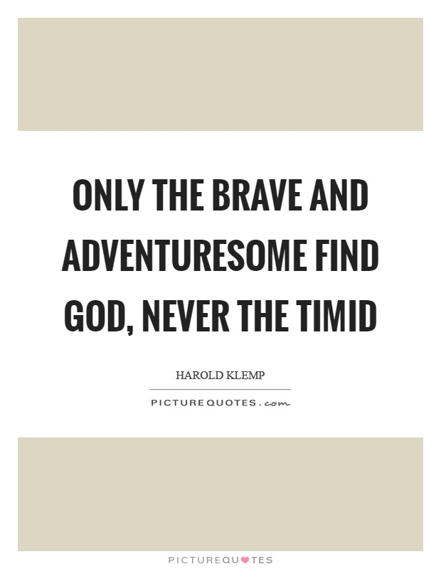 Only the brave and adventuresome find God, never the timid Picture Quote #1