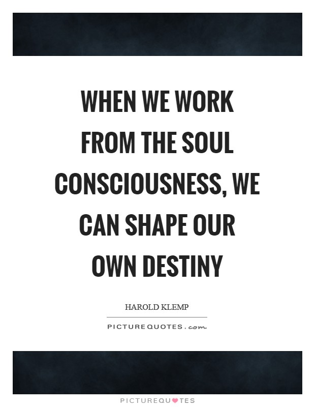 When we work from the Soul consciousness, we can shape our own destiny Picture Quote #1