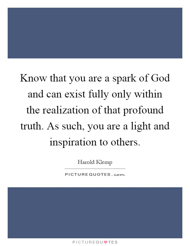 Know that you are a spark of God and can exist fully only within the realization of that profound truth. As such, you are a light and inspiration to others Picture Quote #1