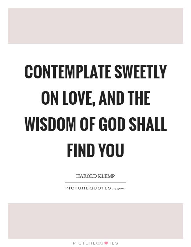 Contemplate sweetly on love, and the wisdom of God shall find you Picture Quote #1