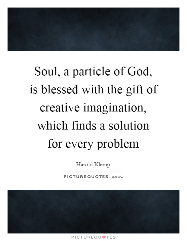 Soul, a particle of God, is blessed with the gift of creative imagination, which finds a solution for every problem Picture Quote #1