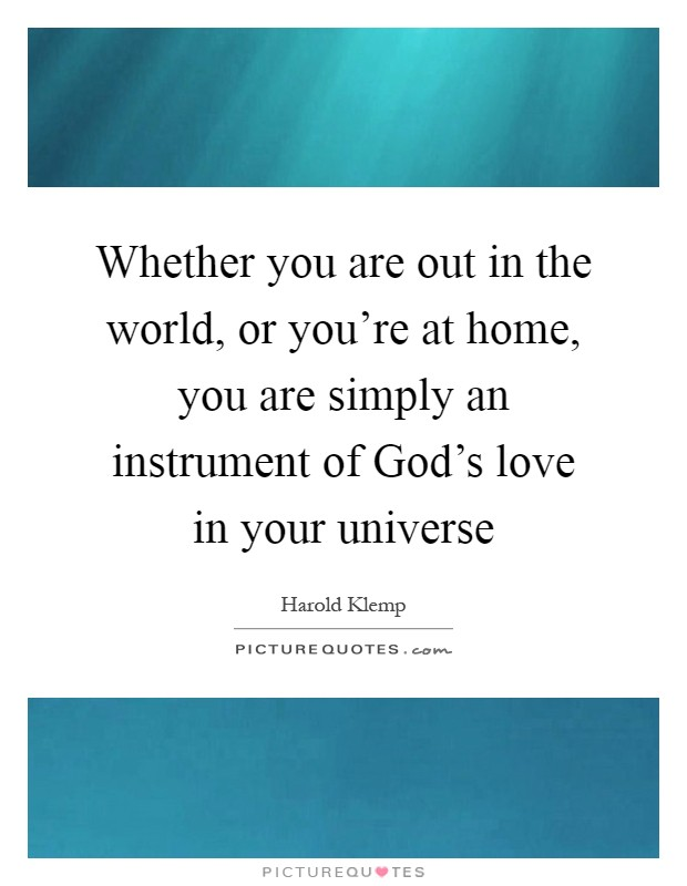 Whether you are out in the world, or you're at home, you are simply an instrument of God's love in your universe Picture Quote #1