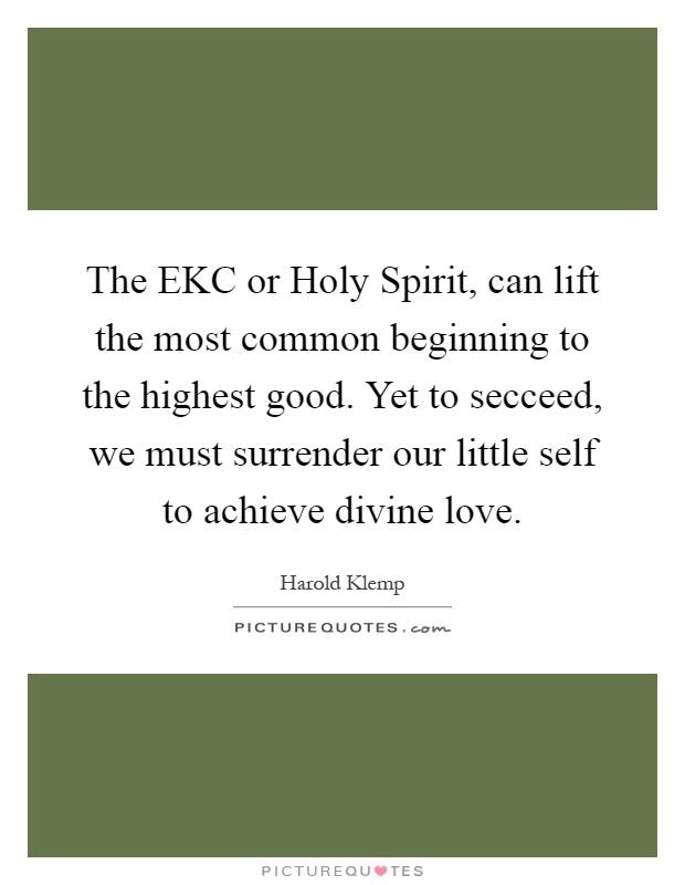 The EKC or Holy Spirit, can lift the most common beginning to the highest good. Yet to secceed, we must surrender our little self to achieve divine love Picture Quote #1