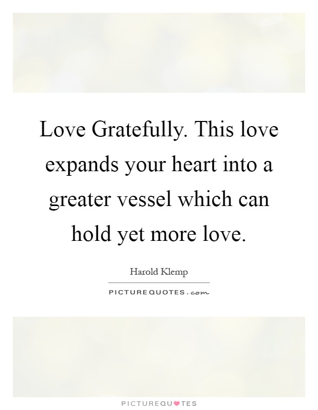 Love Gratefully. This love expands your heart into a greater vessel which can hold yet more love Picture Quote #1