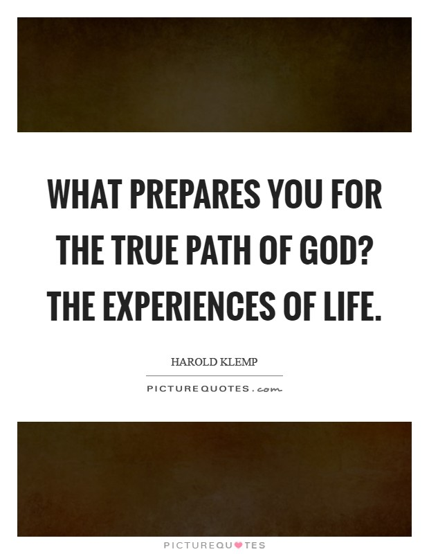 What prepares you for the true path of God? The experiences of life Picture Quote #1