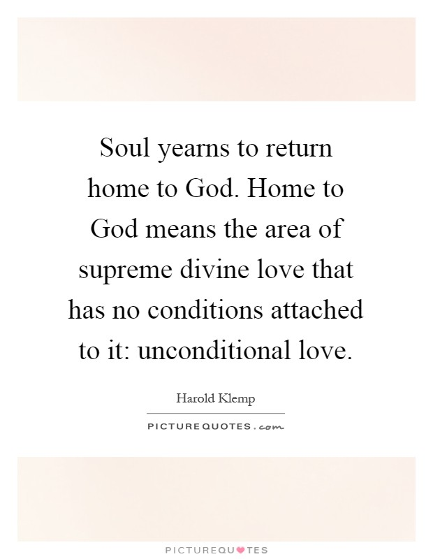 Soul yearns to return home to God. Home to God means the area of supreme divine love that has no conditions attached to it: unconditional love Picture Quote #1