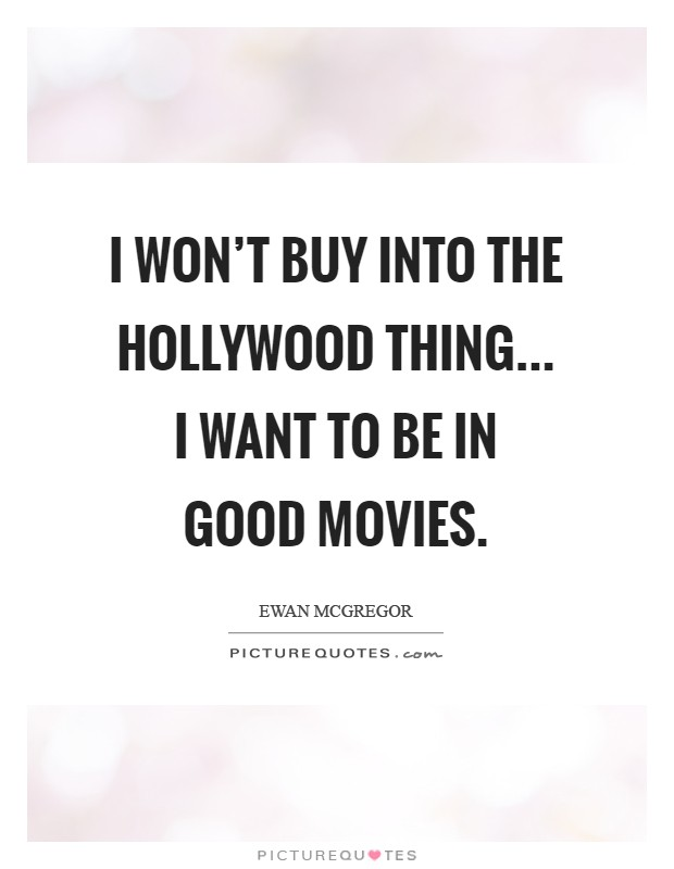 I won't buy into the Hollywood thing... I want to be in good movies Picture Quote #1