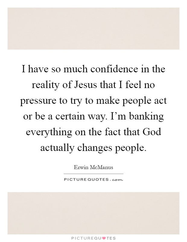 I have so much confidence in the reality of Jesus that I feel no pressure to try to make people act or be a certain way. I'm banking everything on the fact that God actually changes people Picture Quote #1