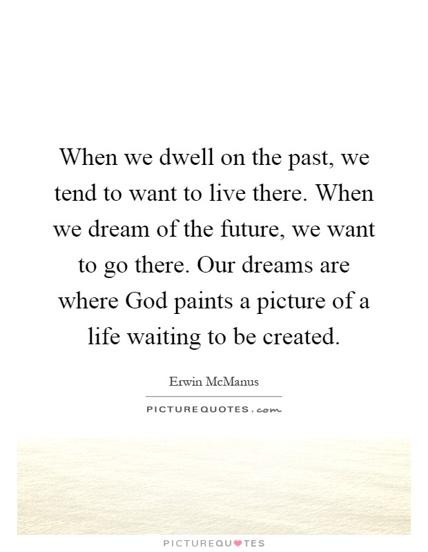 When we dwell on the past, we tend to want to live there. When we dream of the future, we want to go there. Our dreams are where God paints a picture of a life waiting to be created Picture Quote #1