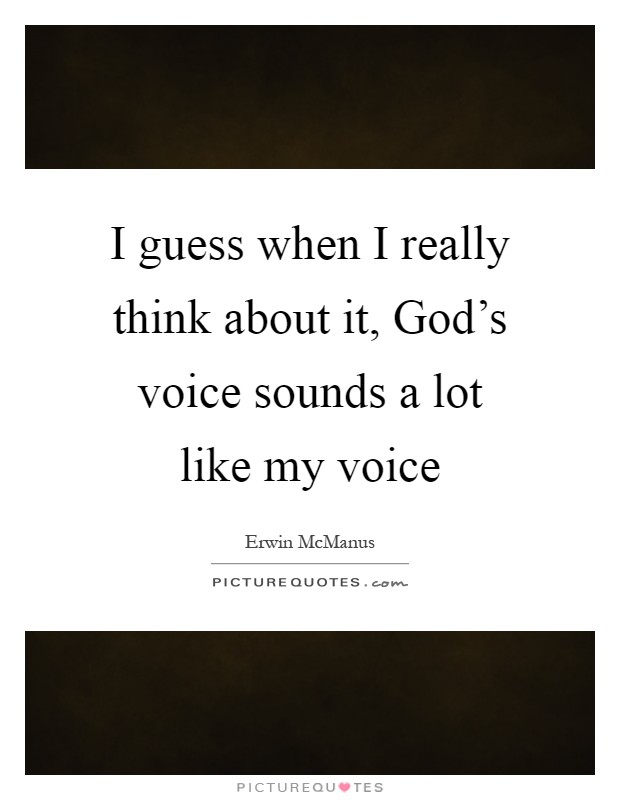 I guess when I really think about it, God's voice sounds a lot like my voice Picture Quote #1