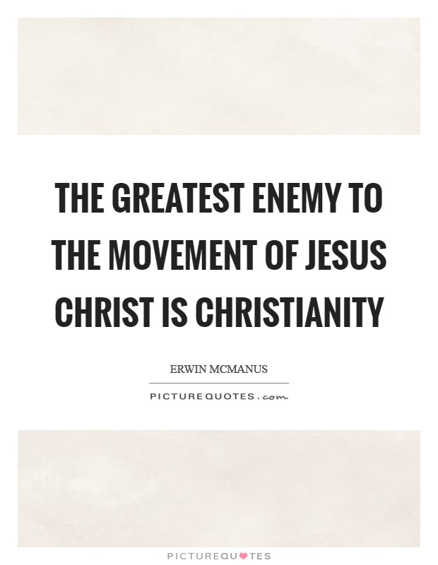 The greatest enemy to the movement of Jesus Christ is Christianity Picture Quote #1