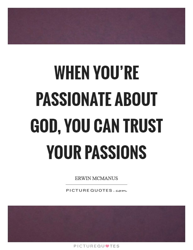 When you're passionate about God, you can trust your passions Picture Quote #1