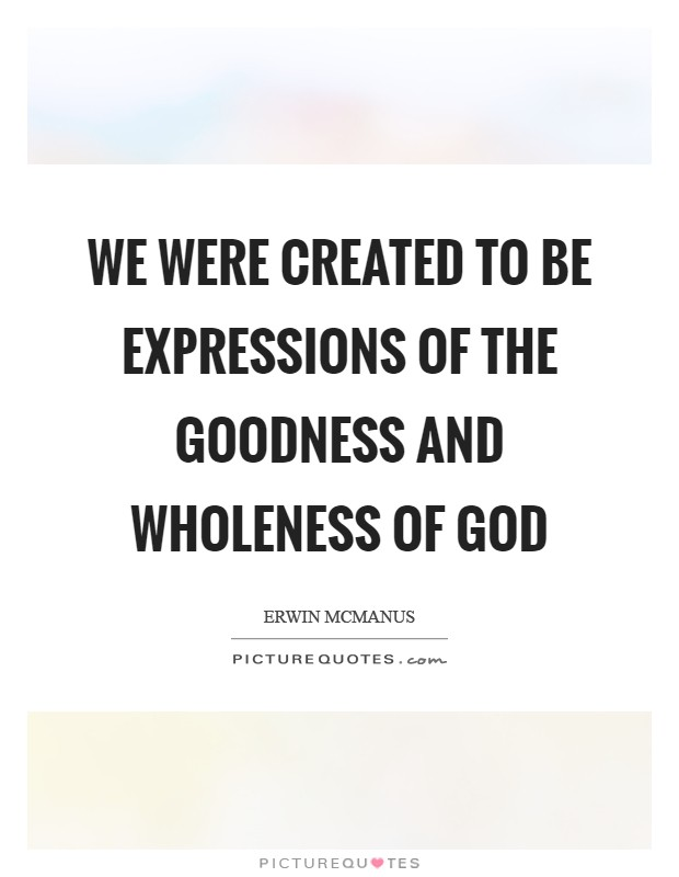 We were created to be expressions of the goodness and wholeness of God Picture Quote #1