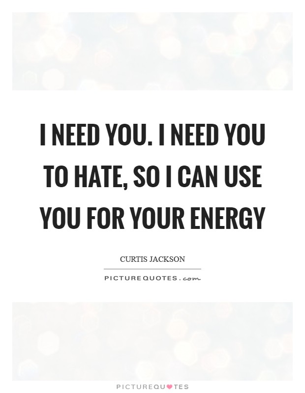 I need you. I need you to hate, so I can use you for your energy Picture Quote #1