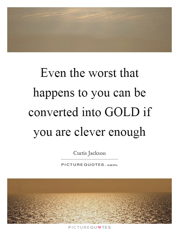 Even the worst that happens to you can be converted into GOLD if you are clever enough Picture Quote #1